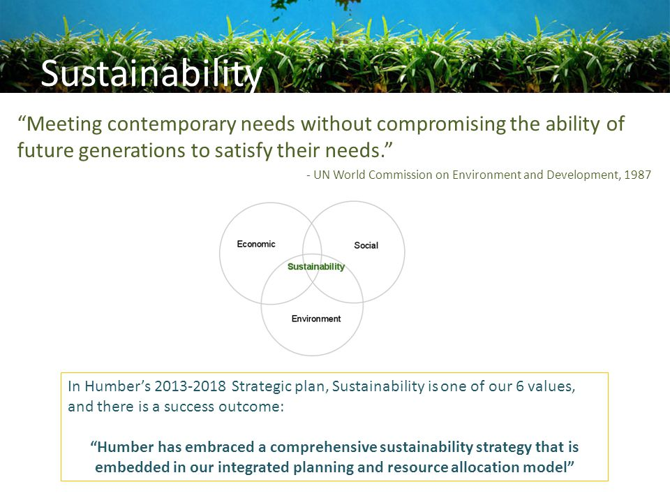 "Sustainability ""Meeting contemporary needs without compromising the ability of future generations to satisfy their needs."" - UN World Commission on En"
