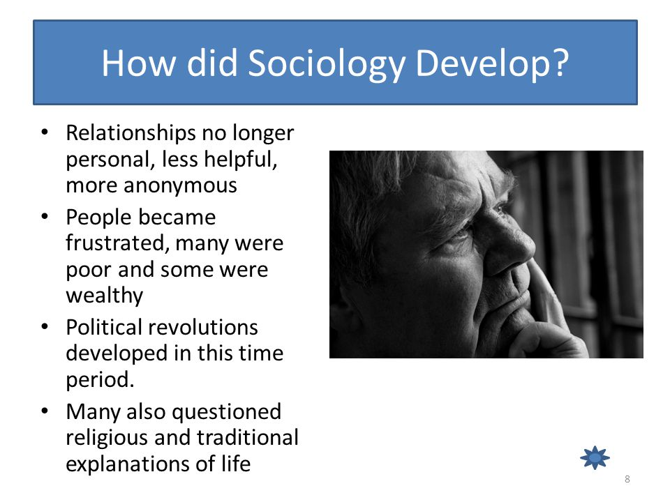 How did Sociology Develop? Relationships no longer personal, less helpful, more anonymous People became frustrated, many were poor and some were wealt