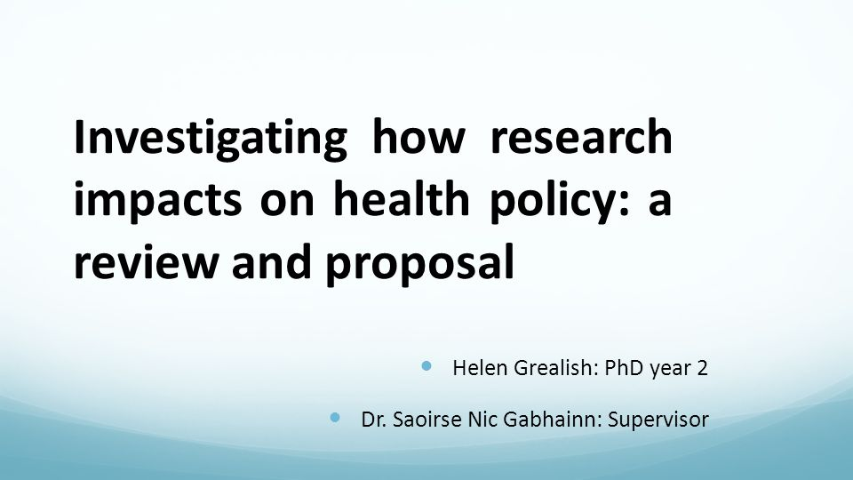 Investigating how research impacts on health policy: a review and proposal Helen Grealish: PhD year 2 Dr.