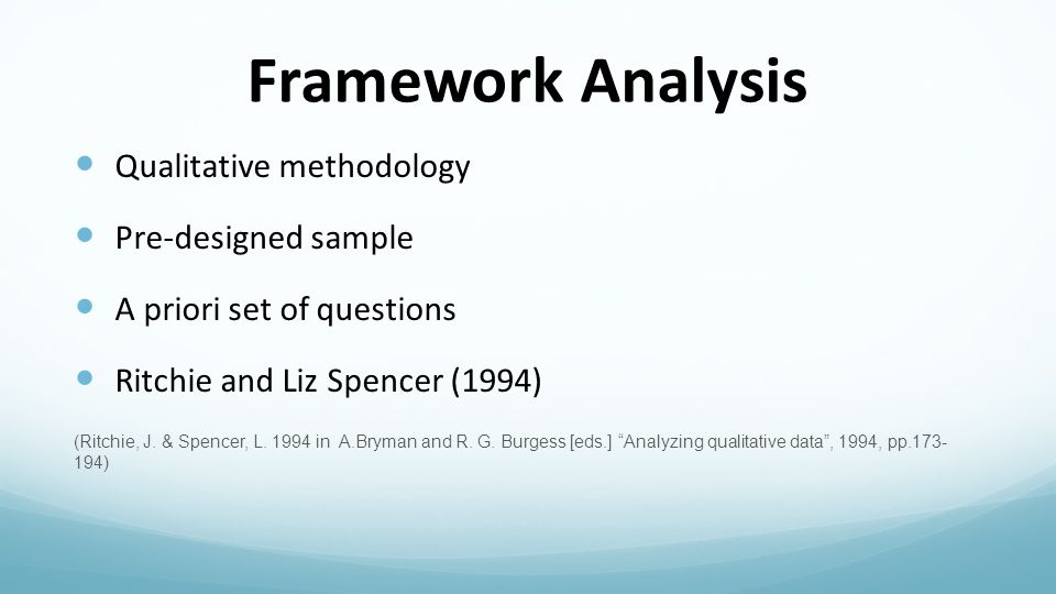 Framework Analysis Qualitative methodology Pre-designed sample A priori set of questions Ritchie and Liz Spencer (1994) (Ritchie, J.