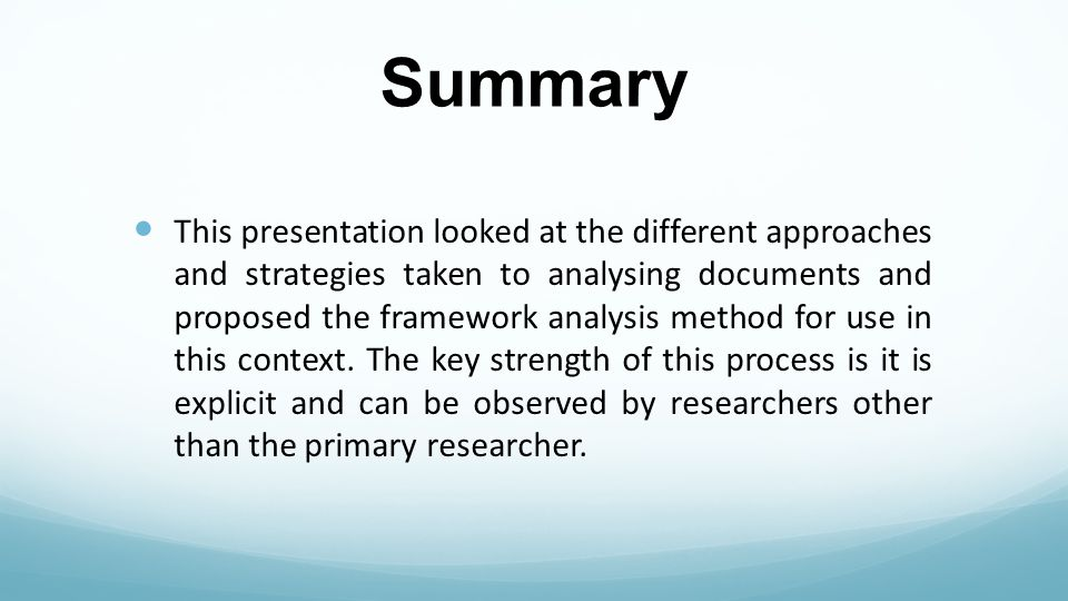 Summary This presentation looked at the different approaches and strategies taken to analysing documents and proposed the framework analysis method for use in this context.