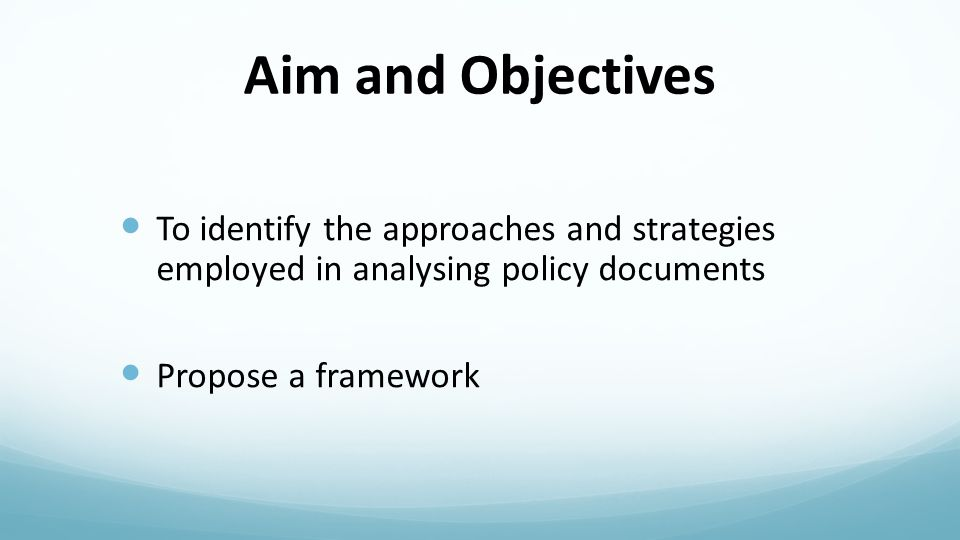 Aim and Objectives To identify the approaches and strategies employed in analysing policy documents Propose a framework
