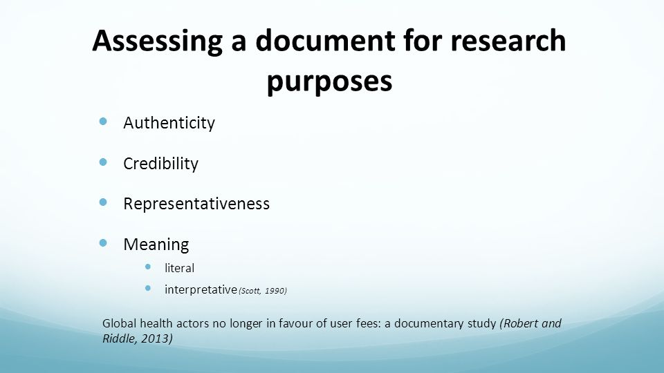 Assessing a document for research purposes Authenticity Credibility Representativeness Meaning literal interpretative (Scott, 1990) Global health actors no longer in favour of user fees: a documentary study (Robert and Riddle, 2013)