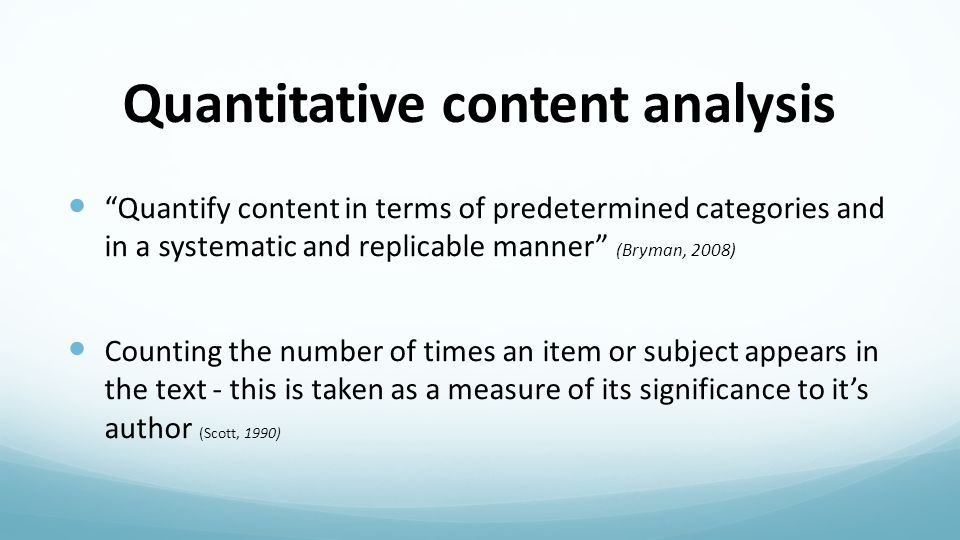 Quantitative content analysis Quantify content in terms of predetermined categories and in a systematic and replicable manner (Bryman, 2008) Counting the number of times an item or subject appears in the text - this is taken as a measure of its significance to it's author (Scott, 1990)