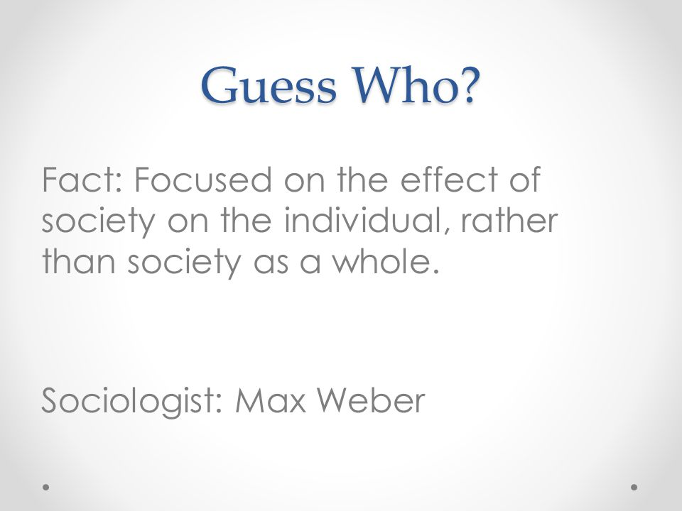 Guess Who? Fact: Focused on the effect of society on the individual, rather than society as a whole. Sociologist: Max Weber