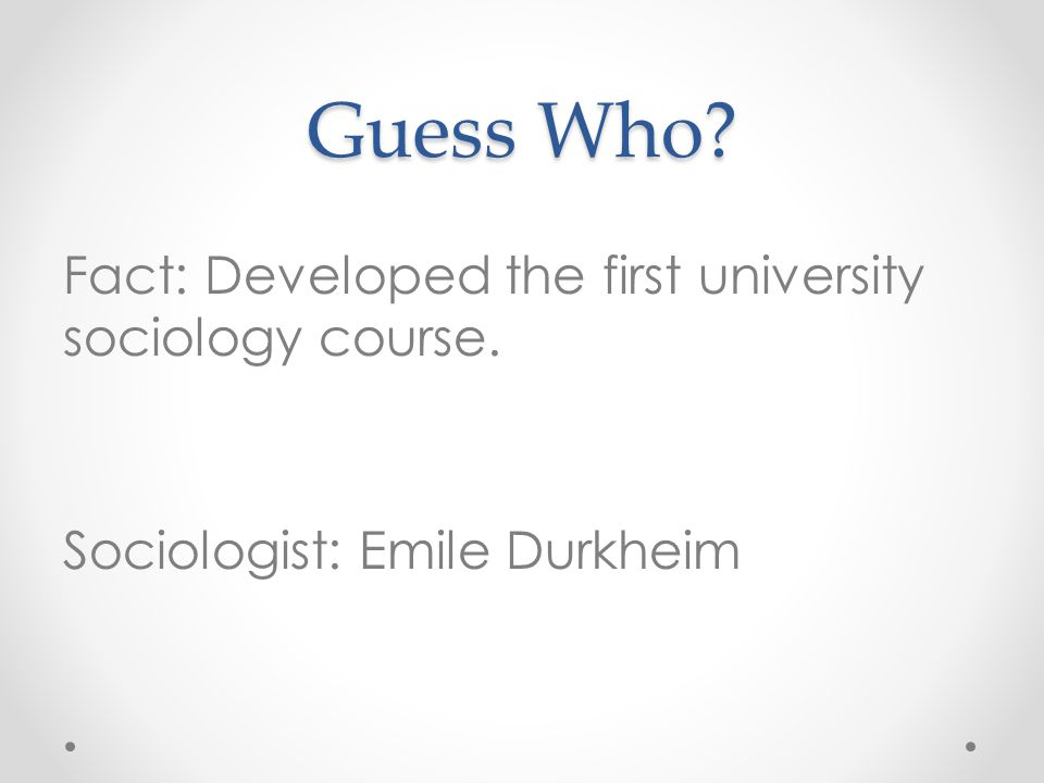 Guess Who? Fact: Developed the first university sociology course. Sociologist: Emile Durkheim