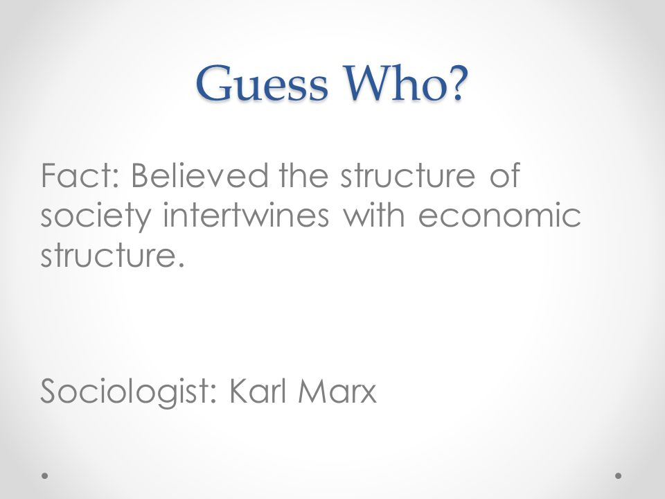 Guess Who? Fact: Believed the structure of society intertwines with economic structure. Sociologist: Karl Marx