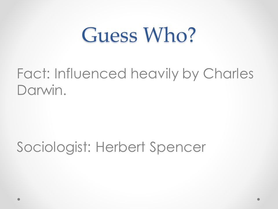 Guess Who? Fact: Influenced heavily by Charles Darwin. Sociologist: Herbert Spencer
