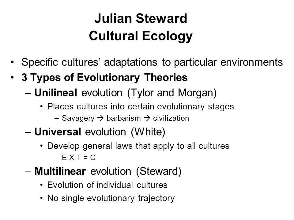 Julian Steward Cultural Ecology Specific cultures' adaptations to particular environments 3 Types of Evolutionary Theories –Unilineal evolution (Tylor and Morgan) Places cultures into certain evolutionary stages –Savagery  barbarism  civilization –Universal evolution (White) Develop general laws that apply to all cultures –E X T = C –Multilinear evolution (Steward) Evolution of individual cultures No single evolutionary trajectory