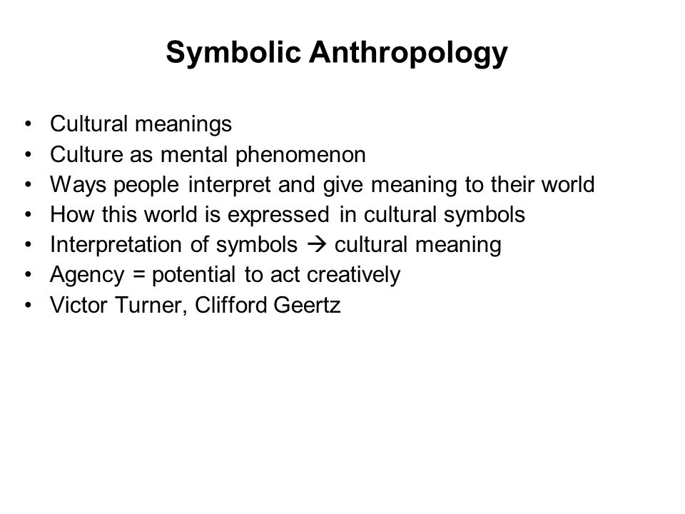 Symbolic Anthropology Cultural meanings Culture as mental phenomenon Ways people interpret and give meaning to their world How this world is expressed in cultural symbols Interpretation of symbols  cultural meaning Agency = potential to act creatively Victor Turner, Clifford Geertz