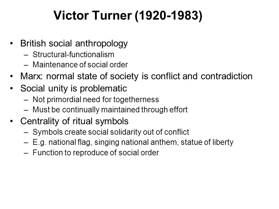Victor Turner (1920-1983) British social anthropology –Structural-functionalism –Maintenance of social order Marx: normal state of society is conflict and contradiction Social unity is problematic –Not primordial need for togetherness –Must be continually maintained through effort Centrality of ritual symbols –Symbols create social solidarity out of conflict –E.g.