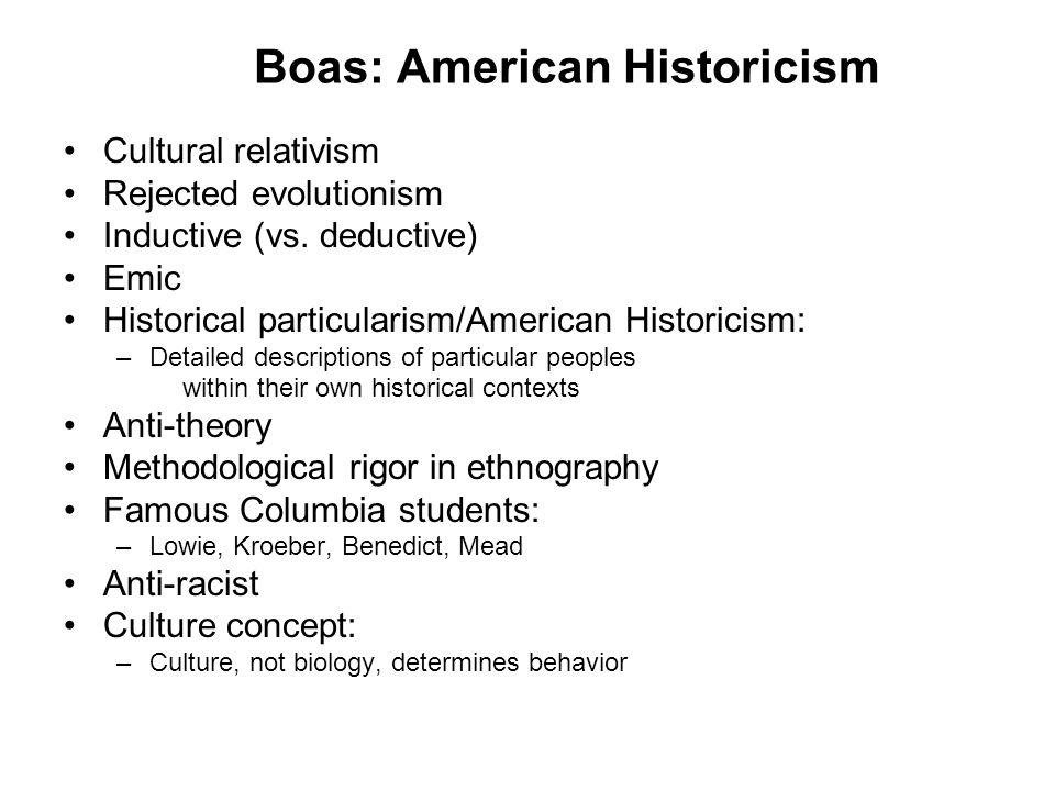 Boas: American Historicism Cultural relativism Rejected evolutionism Inductive (vs. deductive) Emic Historical particularism/American Historicism: –De