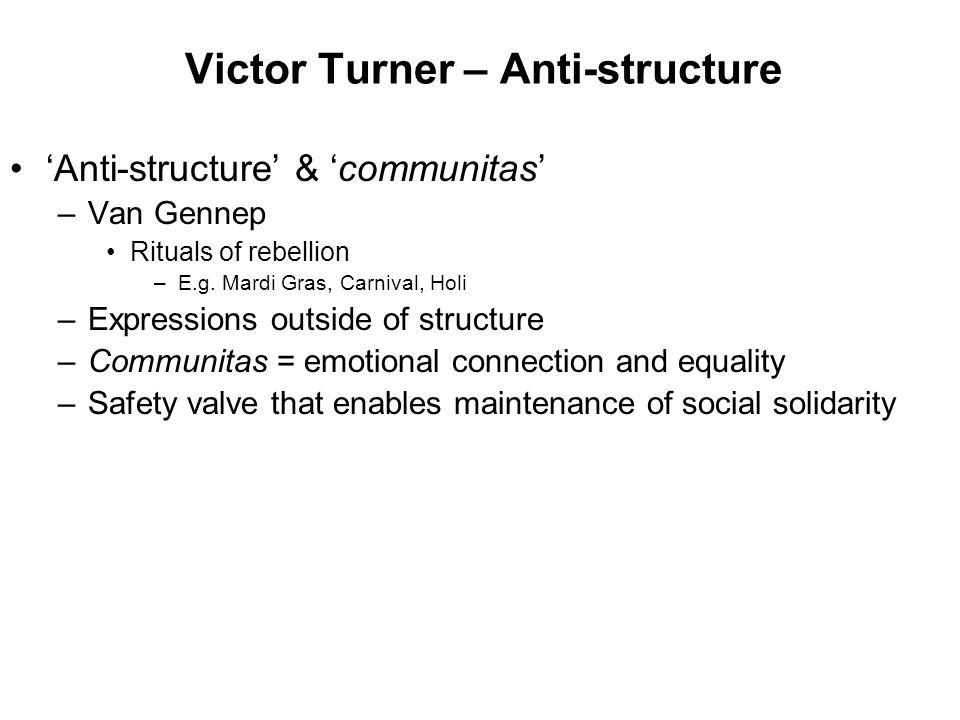 Victor Turner – Anti-structure 'Anti-structure' & 'communitas' –Van Gennep Rituals of rebellion –E.g. Mardi Gras, Carnival, Holi –Expressions outside