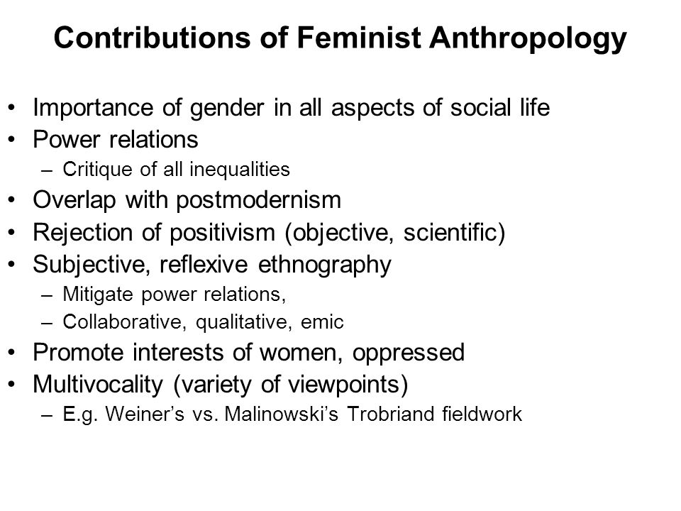 Contributions of Feminist Anthropology Importance of gender in all aspects of social life Power relations –Critique of all inequalities Overlap with postmodernism Rejection of positivism (objective, scientific) Subjective, reflexive ethnography –Mitigate power relations, –Collaborative, qualitative, emic Promote interests of women, oppressed Multivocality (variety of viewpoints) –E.g.