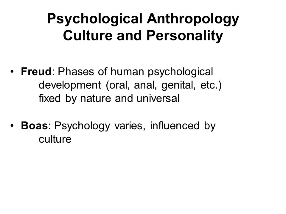 Psychological Anthropology Culture and Personality Freud: Phases of human psychological development (oral, anal, genital, etc.) fixed by nature and un