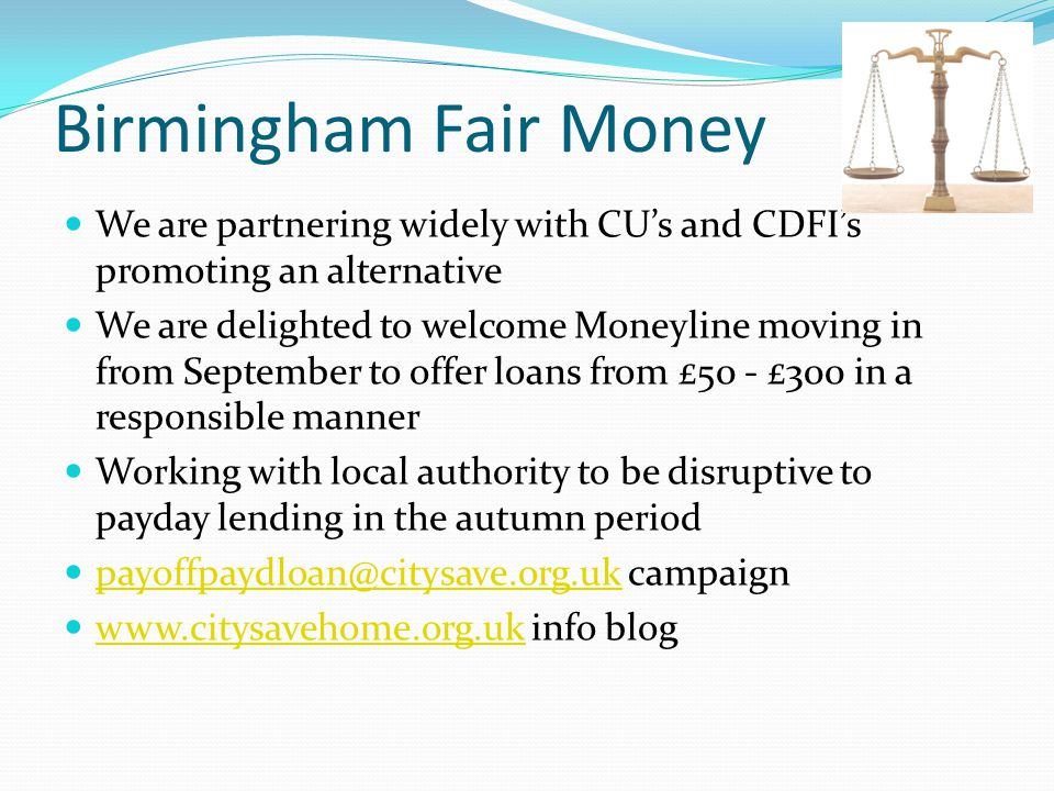 Birmingham Fair Money We are partnering widely with CU's and CDFI's promoting an alternative We are delighted to welcome Moneyline moving in from September to offer loans from £50 - £300 in a responsible manner Working with local authority to be disruptive to payday lending in the autumn period payoffpaydloan@citysave.org.uk campaign payoffpaydloan@citysave.org.uk www.citysavehome.org.uk info blog www.citysavehome.org.uk