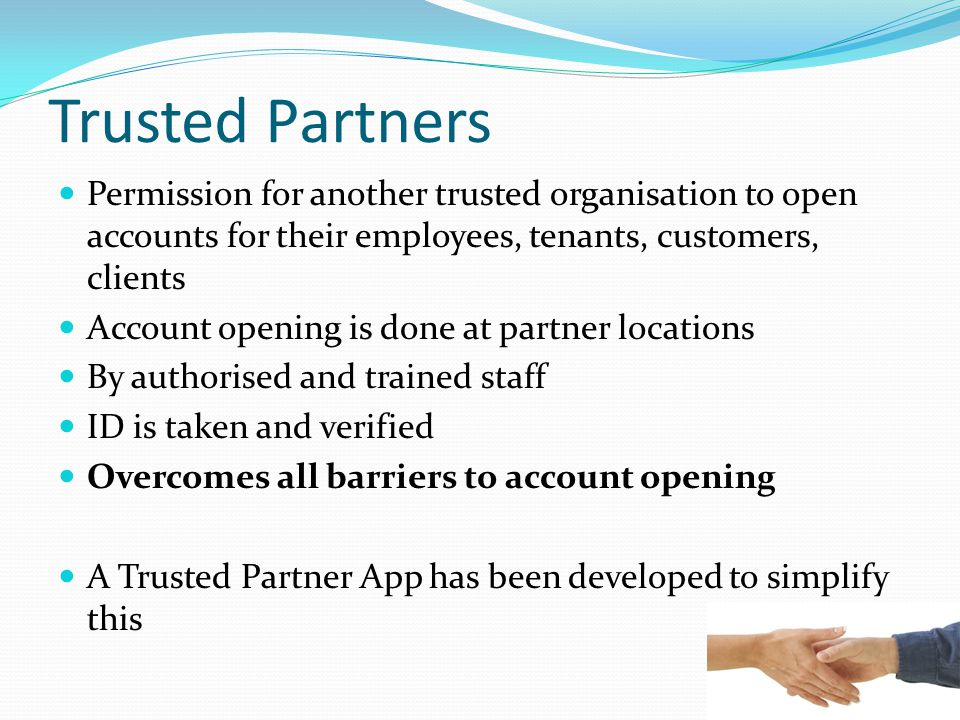 Trusted Partners Permission for another trusted organisation to open accounts for their employees, tenants, customers, clients Account opening is done at partner locations By authorised and trained staff ID is taken and verified Overcomes all barriers to account opening A Trusted Partner App has been developed to simplify this