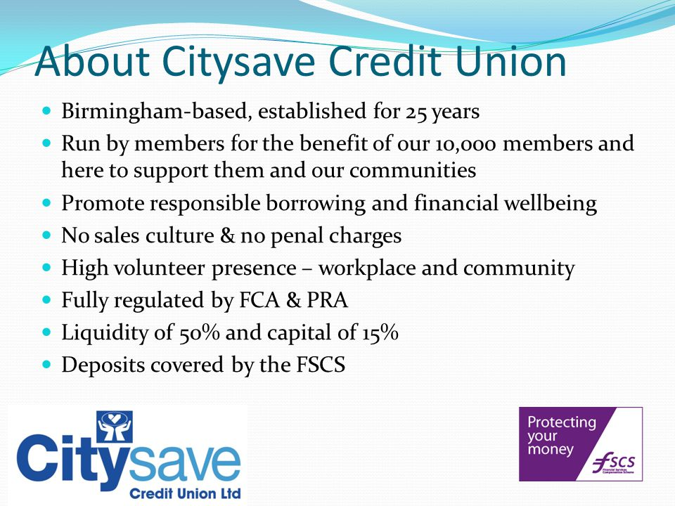 About Citysave Credit Union Birmingham-based, established for 25 years Run by members for the benefit of our 10,000 members and here to support them and our communities Promote responsible borrowing and financial wellbeing No sales culture & no penal charges High volunteer presence – workplace and community Fully regulated by FCA & PRA Liquidity of 50% and capital of 15% Deposits covered by the FSCS