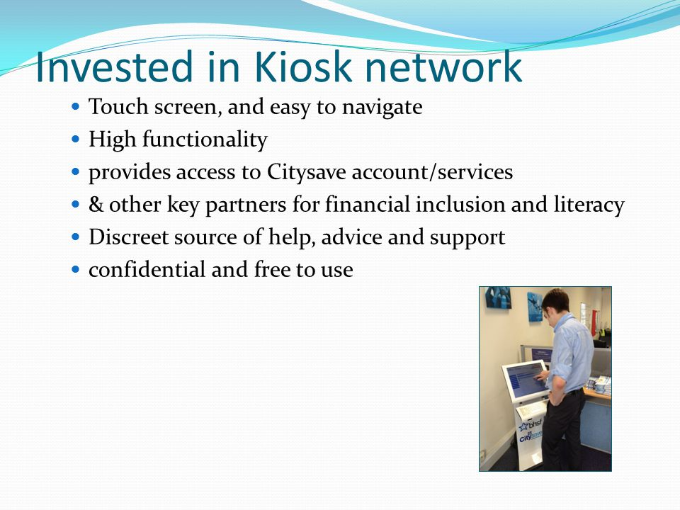 Invested in Kiosk network Touch screen, and easy to navigate High functionality provides access to Citysave account/services & other key partners for financial inclusion and literacy Discreet source of help, advice and support confidential and free to use