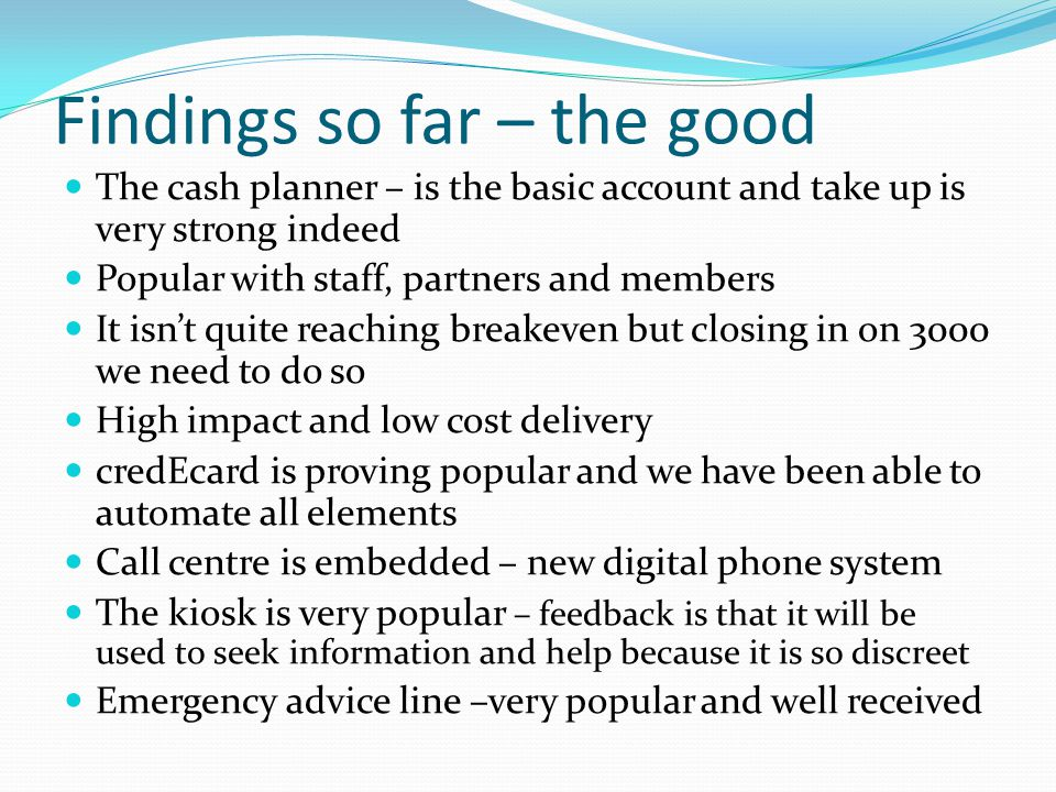 Findings so far – the good The cash planner – is the basic account and take up is very strong indeed Popular with staff, partners and members It isn't quite reaching breakeven but closing in on 3000 we need to do so High impact and low cost delivery credEcard is proving popular and we have been able to automate all elements Call centre is embedded – new digital phone system The kiosk is very popular – feedback is that it will be used to seek information and help because it is so discreet Emergency advice line –very popular and well received