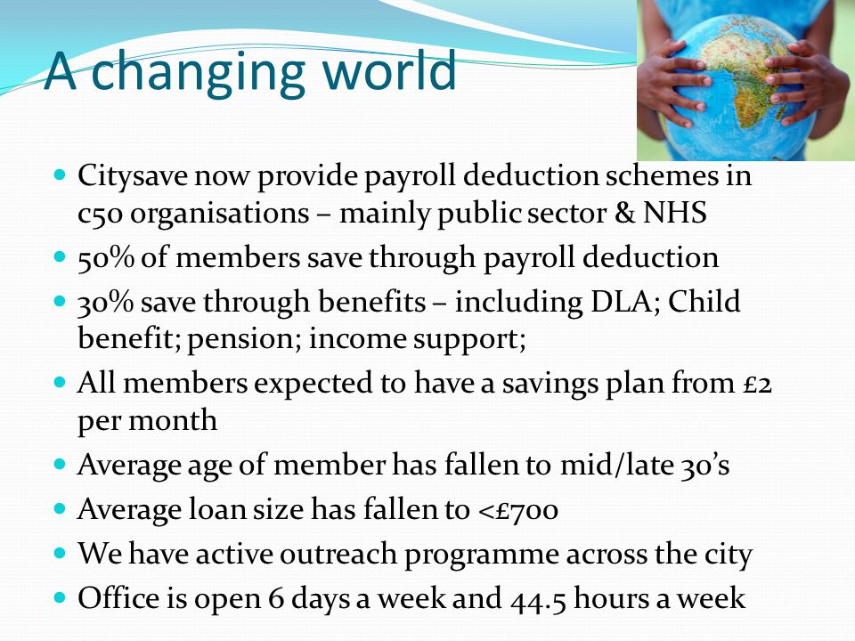 A changing world Citysave now provide payroll deduction schemes in c50 organisations – mainly public sector & NHS 50% of members save through payroll deduction 30% save through benefits – including DLA; Child benefit; pension; income support; All members expected to have a savings plan from £2 per month Average age of member has fallen to mid/late 30's Average loan size has fallen to <£700 We have active outreach programme across the city Office is open 6 days a week and 44.5 hours a week