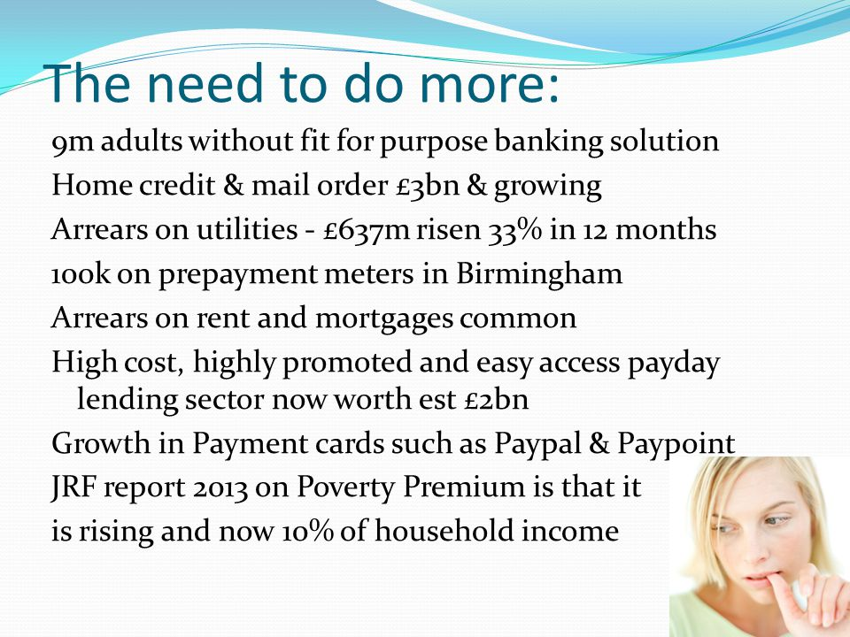 The need to do more: 9m adults without fit for purpose banking solution Home credit & mail order £3bn & growing Arrears on utilities - £637m risen 33% in 12 months 100k on prepayment meters in Birmingham Arrears on rent and mortgages common High cost, highly promoted and easy access payday lending sector now worth est £2bn Growth in Payment cards such as Paypal & Paypoint JRF report 2013 on Poverty Premium is that it is rising and now 10% of household income