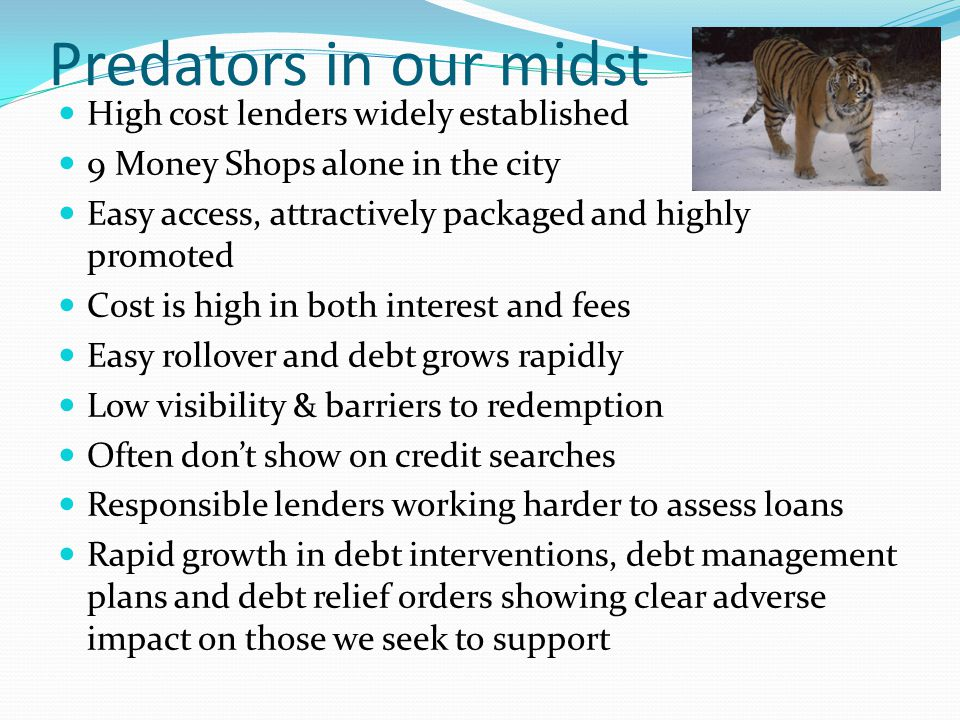 Predators in our midst High cost lenders widely established 9 Money Shops alone in the city Easy access, attractively packaged and highly promoted Cost is high in both interest and fees Easy rollover and debt grows rapidly Low visibility & barriers to redemption Often don't show on credit searches Responsible lenders working harder to assess loans Rapid growth in debt interventions, debt management plans and debt relief orders showing clear adverse impact on those we seek to support
