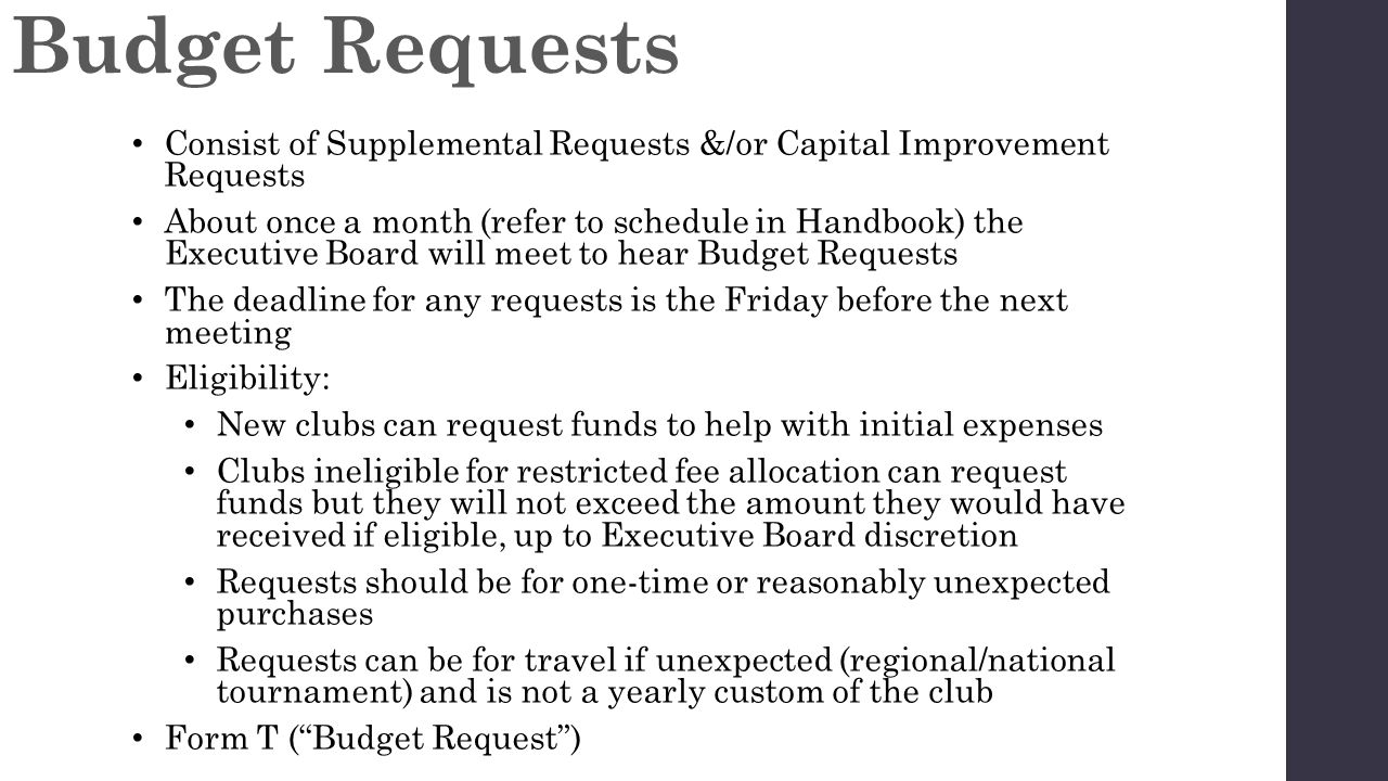 Consist of Supplemental Requests &/or Capital Improvement Requests About once a month (refer to schedule in Handbook) the Executive Board will meet to hear Budget Requests The deadline for any requests is the Friday before the next meeting Eligibility: New clubs can request funds to help with initial expenses Clubs ineligible for restricted fee allocation can request funds but they will not exceed the amount they would have received if eligible, up to Executive Board discretion Requests should be for one-time or reasonably unexpected purchases Requests can be for travel if unexpected (regional/national tournament) and is not a yearly custom of the club Form T ( Budget Request ) Budget Requests