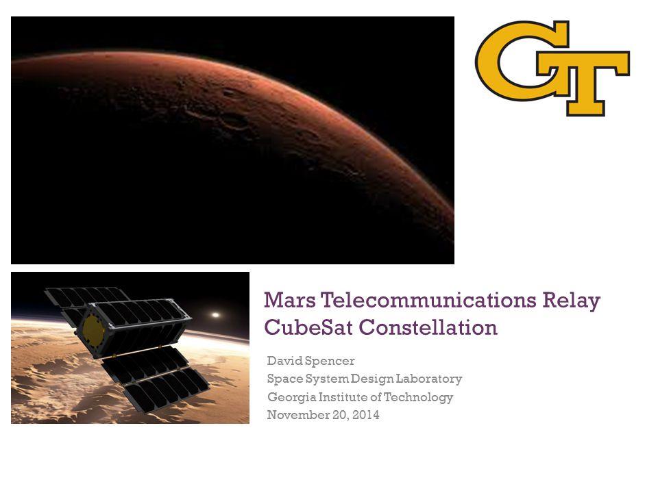 Mars Telecommunications Relay CubeSat Constellation David Spencer Space System Design Laboratory Georgia Institute of Technology November 20, 2014