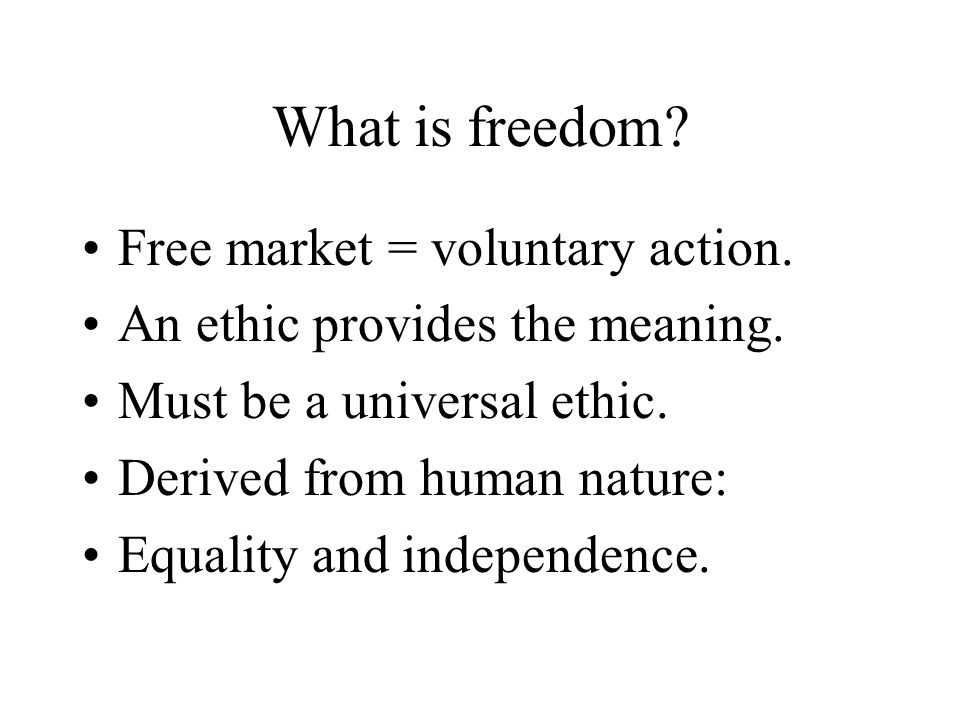 What is freedom. Free market = voluntary action. An ethic provides the meaning.
