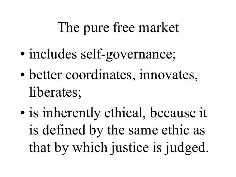 The pure free market includes self-governance; better coordinates, innovates, liberates; is inherently ethical, because it is defined by the same ethic as that by which justice is judged.