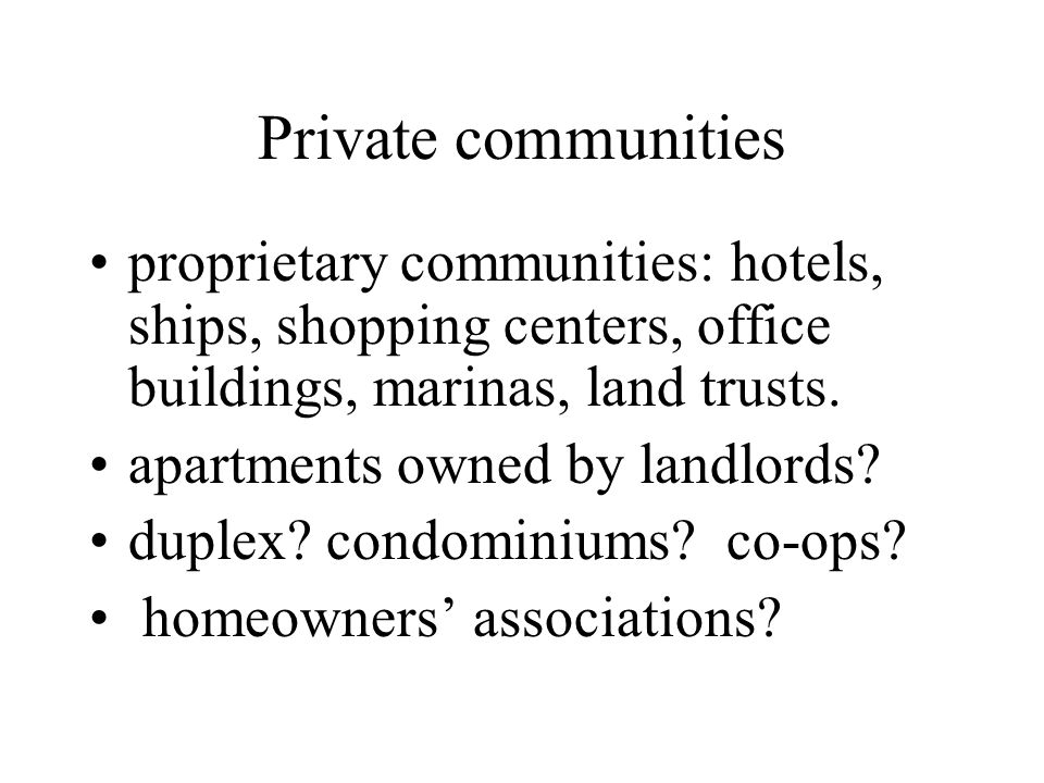 Private communities proprietary communities: hotels, ships, shopping centers, office buildings, marinas, land trusts.