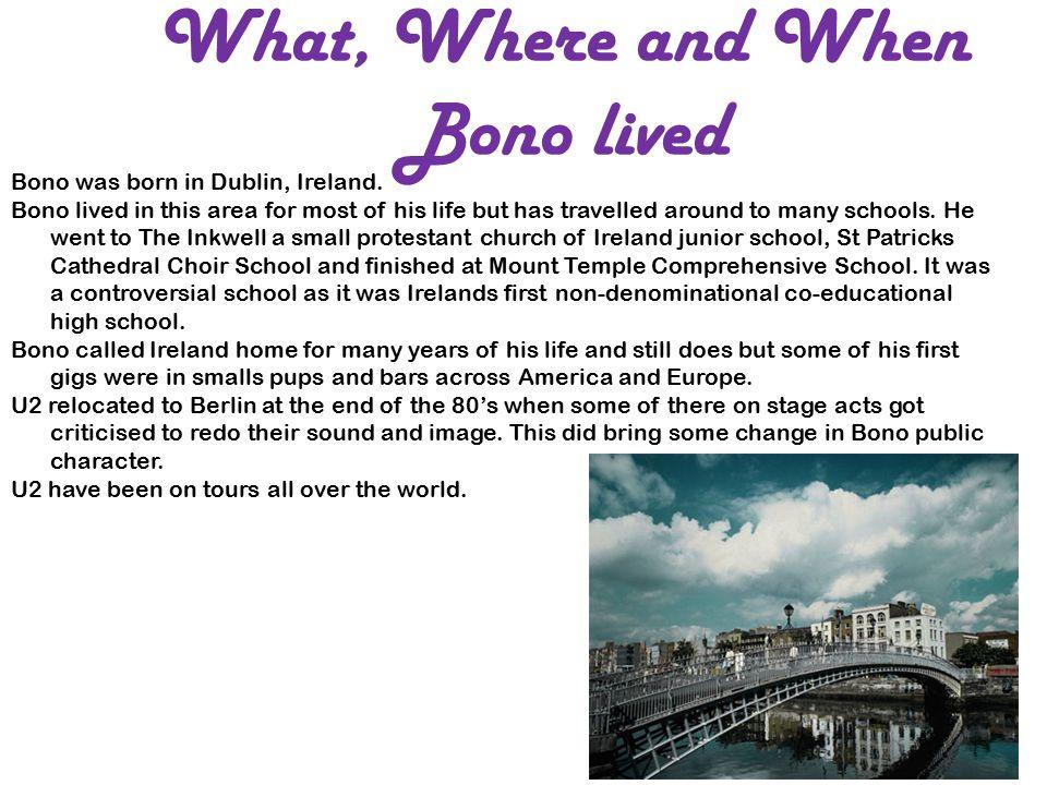 What, Where and When Bono lived Bono was born in Dublin, Ireland.