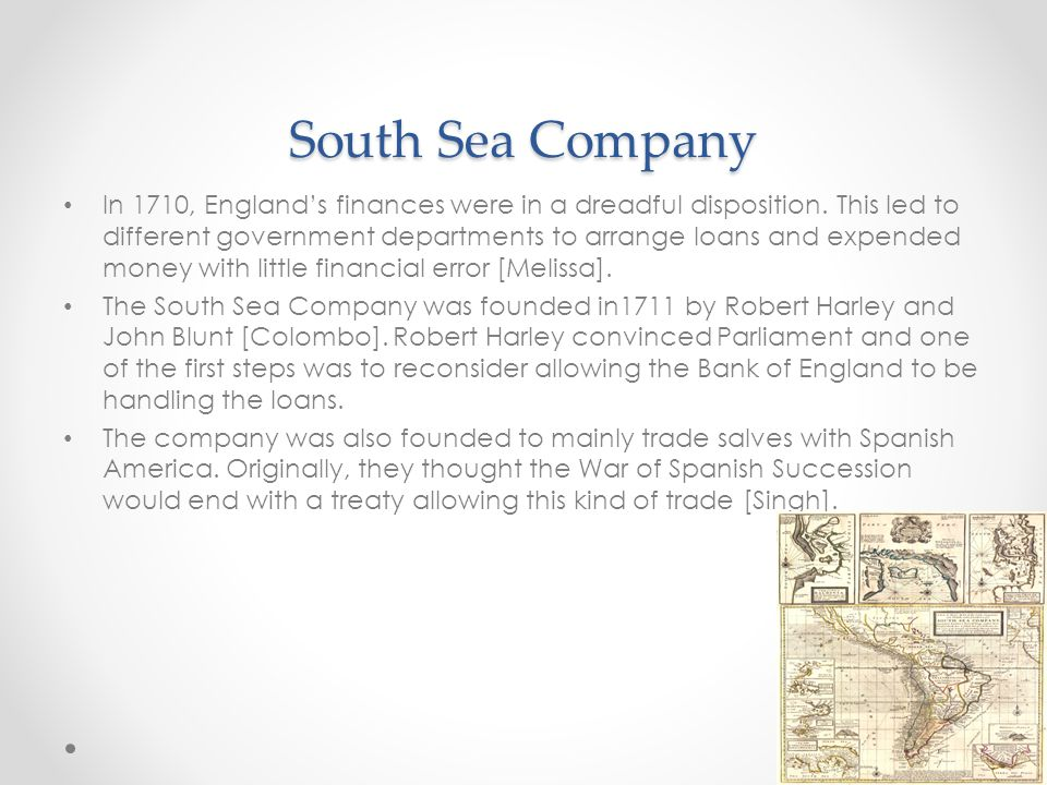 South Sea Company In 1710, England's finances were in a dreadful disposition. This led to different government departments to arrange loans and expend