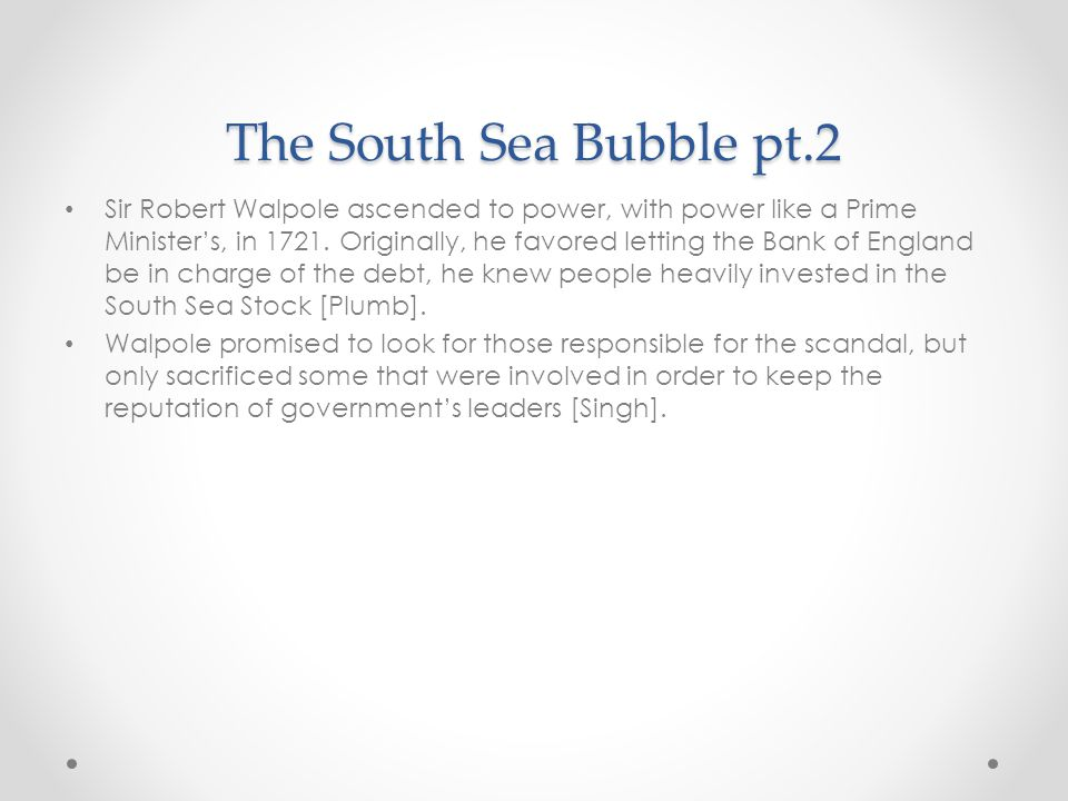 The South Sea Bubble pt.2 Sir Robert Walpole ascended to power, with power like a Prime Minister's, in 1721.