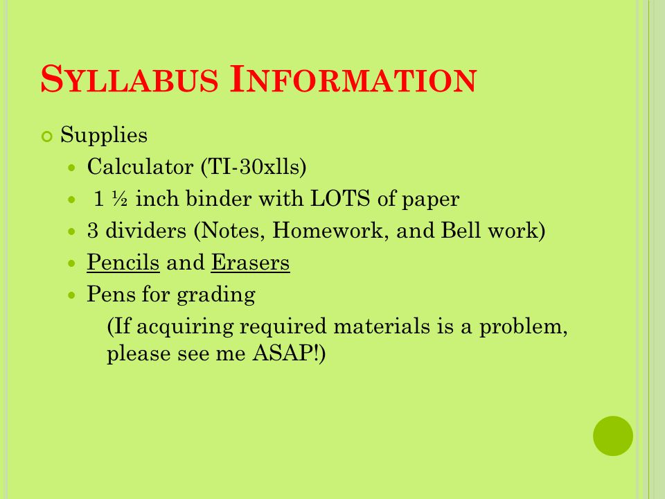 S YLLABUS I NFORMATION Supplies Calculator (TI-30xlls) 1 ½ inch binder with LOTS of paper 3 dividers (Notes, Homework, and Bell work) Pencils and Erasers Pens for grading (If acquiring required materials is a problem, please see me ASAP!)