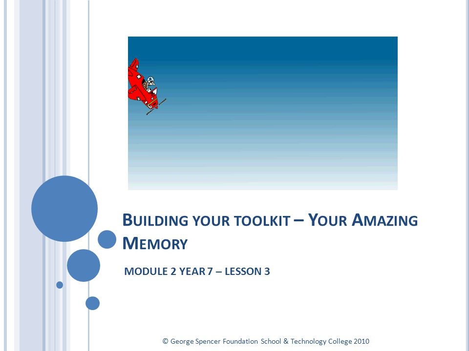 B UILDING YOUR TOOLKIT – Y OUR A MAZING M EMORY MODULE 2 YEAR 7 – LESSON 3 © George Spencer Foundation School & Technology College 2010
