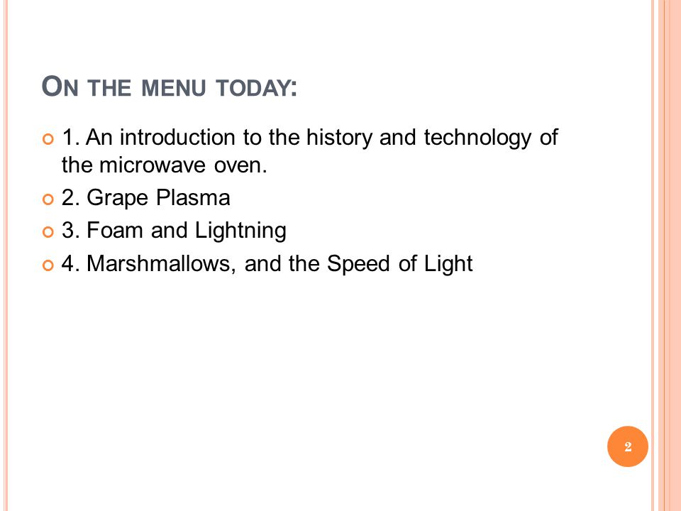 O N THE MENU TODAY : 1. An introduction to the history and technology of the microwave oven. 2. Grape Plasma 3. Foam and Lightning 4. Marshmallows, an