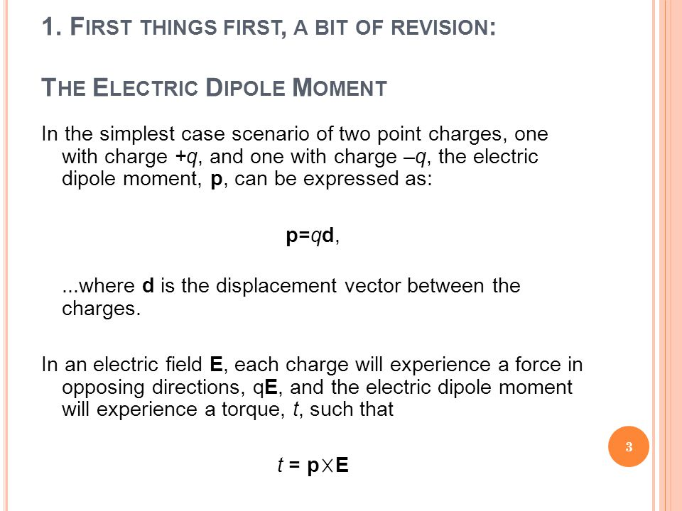 1. F IRST THINGS FIRST, A BIT OF REVISION : T HE E LECTRIC D IPOLE M OMENT In the simplest case scenario of two point charges, one with charge +q, and