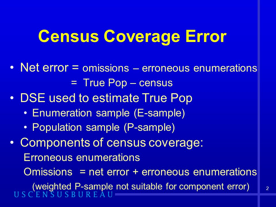 2 Census Coverage Error Net error = omissions – erroneous enumerations = True Pop – census DSE used to estimate True Pop Enumeration sample (E-sample) Population sample (P-sample) Components of census coverage: Erroneous enumerations Omissions = net error + erroneous enumerations (weighted P-sample not suitable for component error)
