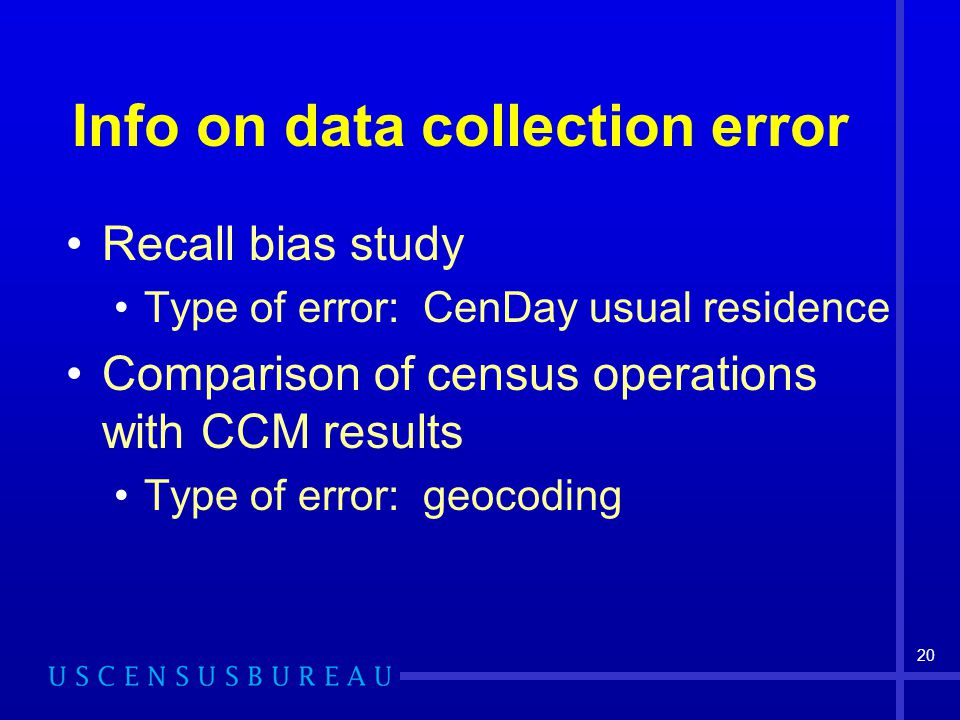 20 Info on data collection error Recall bias study Type of error: CenDay usual residence Comparison of census operations with CCM results Type of error: geocoding