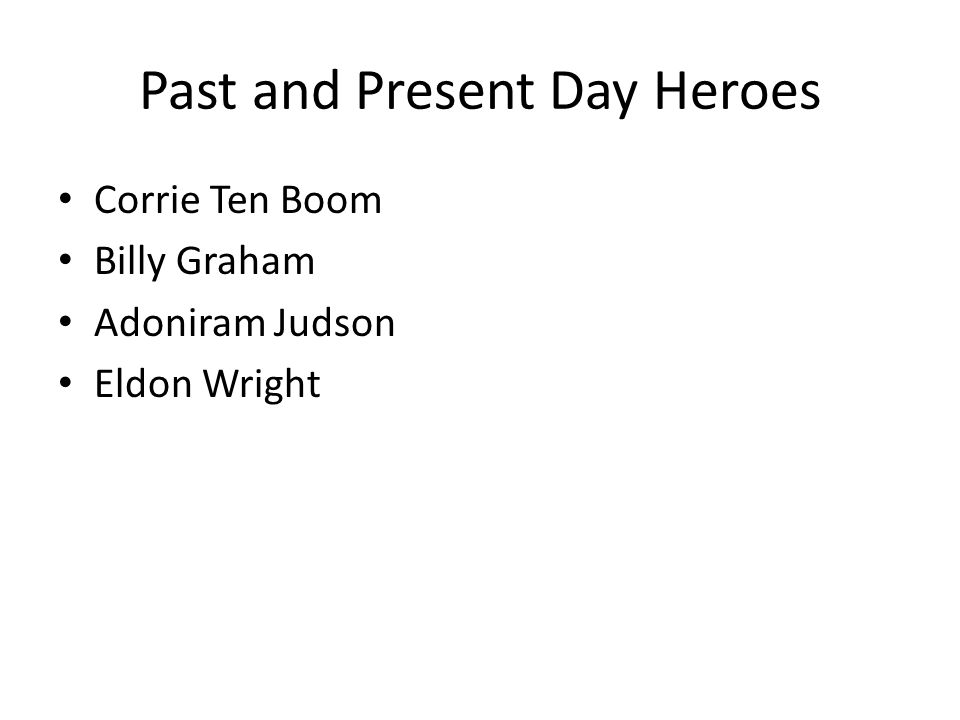 Past and Present Day Heroes Corrie Ten Boom Billy Graham Adoniram Judson Eldon Wright