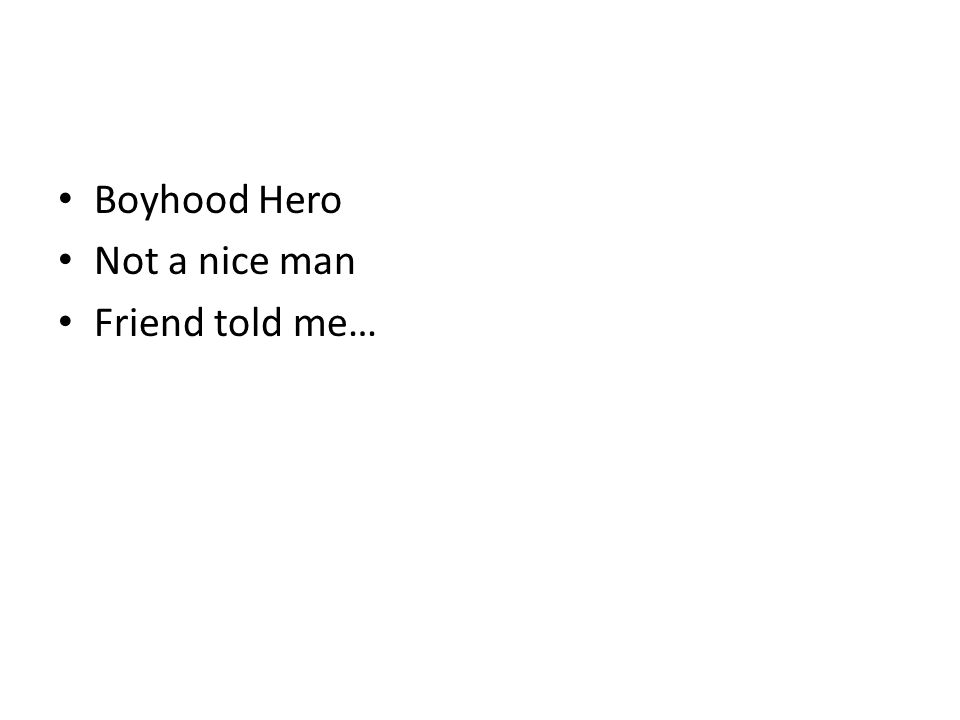 Boyhood Hero Not a nice man Friend told me…