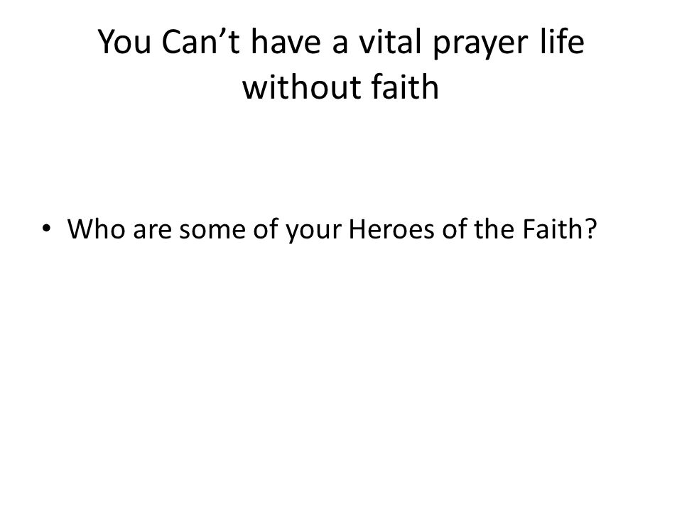 You Can't have a vital prayer life without faith Who are some of your Heroes of the Faith?