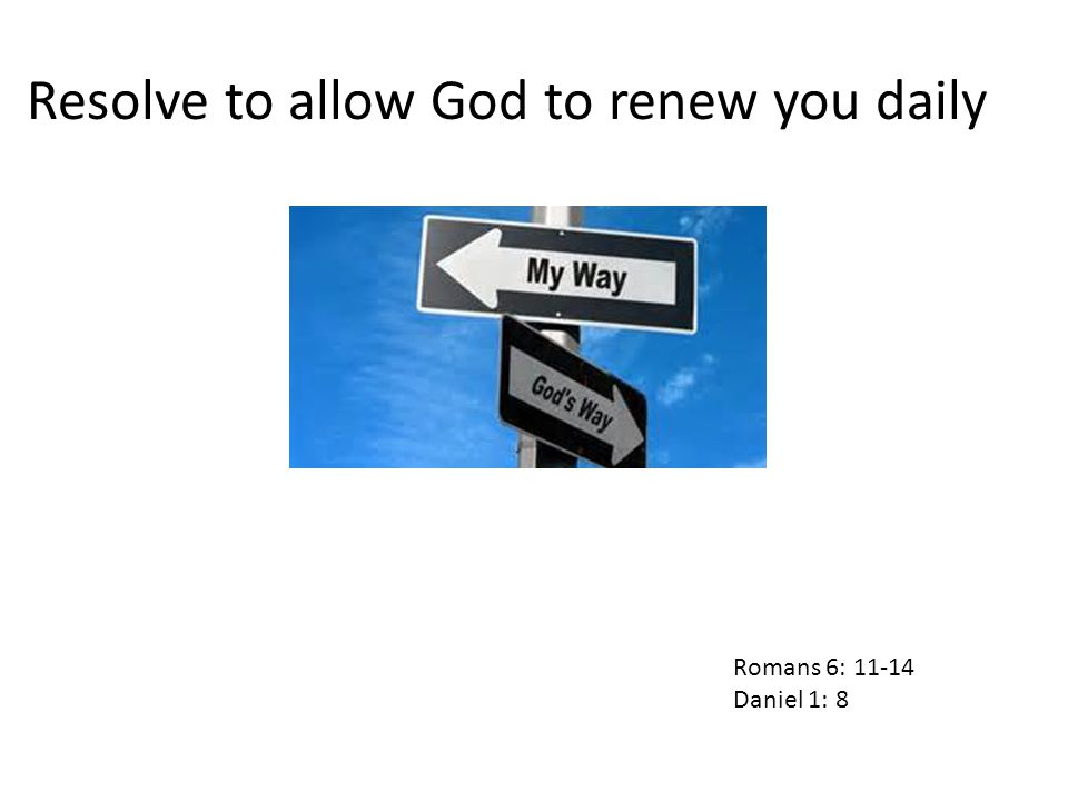 Resolve to allow God to renew you daily Romans 6: 11-14 Daniel 1: 8