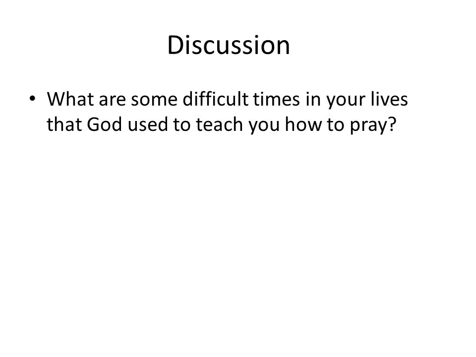 Discussion What are some difficult times in your lives that God used to teach you how to pray?
