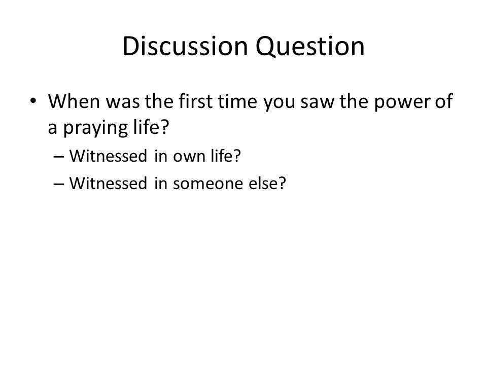 Discussion Question When was the first time you saw the power of a praying life? – Witnessed in own life? – Witnessed in someone else?