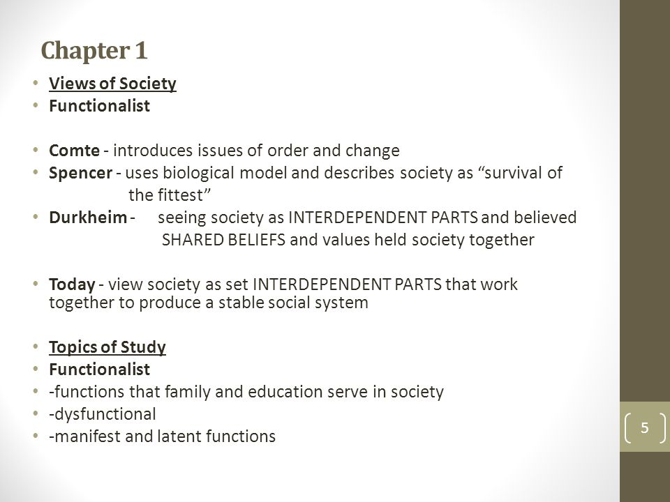 Chapter 1 Views of Society Functionalist Comte - introduces issues of order and change Spencer - uses biological model and describes society as survival of the fittest Durkheim -seeing society as INTERDEPENDENT PARTS and believed SHARED BELIEFS and values held society together Today - view society as set INTERDEPENDENT PARTS that work together to produce a stable social system Topics of Study Functionalist -functions that family and education serve in society -dysfunctional -manifest and latent functions 5