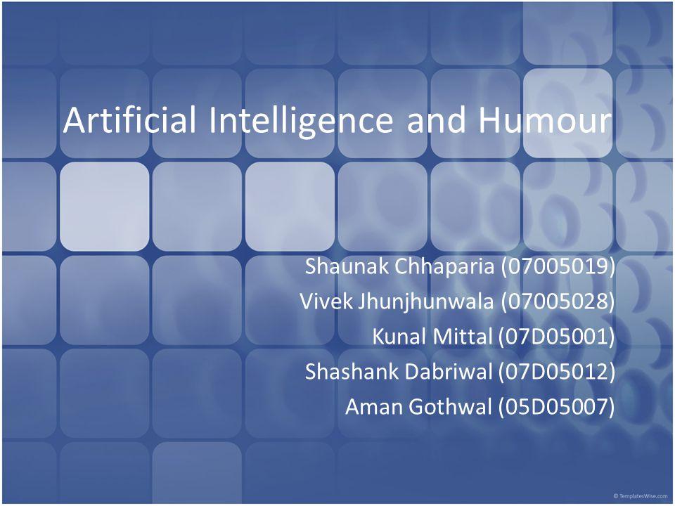 Artificial Intelligence and Humour Shaunak Chhaparia (07005019) Vivek Jhunjhunwala (07005028) Kunal Mittal (07D05001) Shashank Dabriwal (07D05012) Aman Gothwal (05D05007)