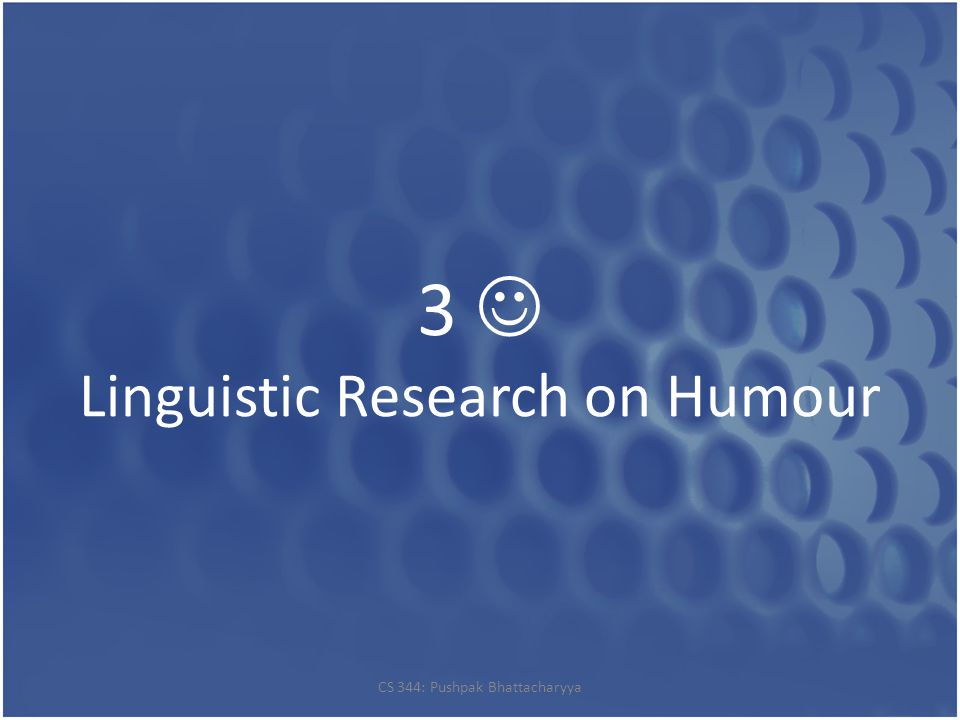 3 Linguistic Research on Humour CS 344: Pushpak Bhattacharyya